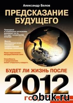 Книга Предсказание будущего. Будет ли жизнь после 2012 года