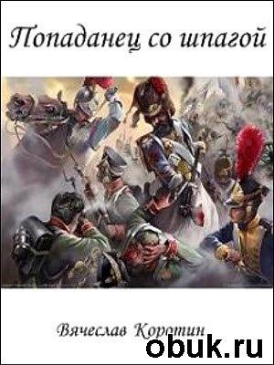 Книга Вячеслав Коротин - Попаданец со шпагой