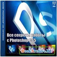 Книга Все секреты работы с Photoshop CS5! Обучающий видеокурс.