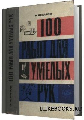 Шматов В. - 100 работ для умелых рук
