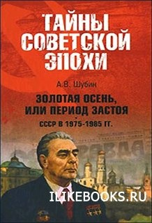 Книга Шубин А.В. - Золотая осень, или Период застоя СССР в 1975-1985 гг.