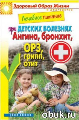 Книга Лечебное питание при детских болезнях. Ангина, бронхит, ОРЗ, грипп, отит