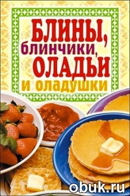 Книга Блины, блинчики, оладьи и оладушки