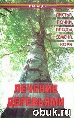 Книга Лечение деревьями. Листья, почки, плоды, семена, кора