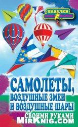 Книга Самолеты, воздушные змеи и воздушные шары своими руками