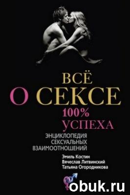 Книга Всё о сексе. 100% успеха: энциклопедия сексуальных взаимоотношений