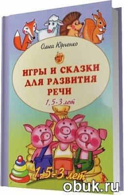 Книга Юрченко О. - Игры и сказки для развития речи детей. 1,5 - 3 лет / 2011