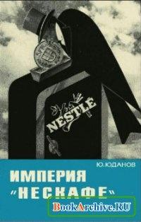 Книга Империя «Нескафе» (Швейцарский пищевой концерн «Нестле»).