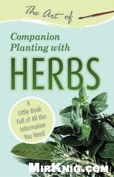 Книга The Art of Companion Planting with Herbs: A Little Book Full of All the Information You Need (English Edition)
