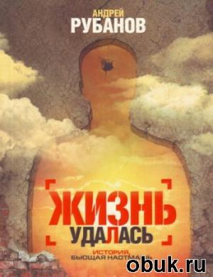 Книга Андрей Рубанов - Жизнь Удалась (Аудиокнига)