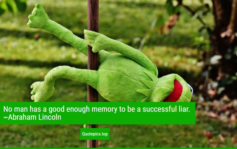 No man has a good enough memory to be a successful liar. ~Abraham Lincoln
