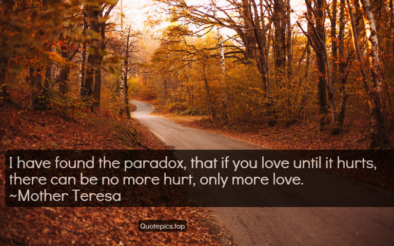 I have found the paradox, that if you love until it hurts, there can be no more hurt, only more love. ~Mother Teresa
