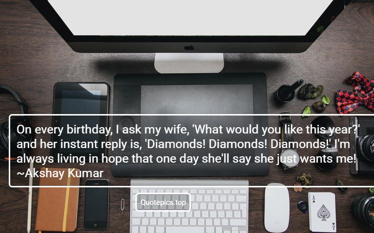 On every birthday, I ask my wife, 'What would you like this year?' and her instant reply is, 'Diamonds! Diamonds! Diamonds!' I'm always living in hope that one day she'll say she just wants me! ~Akshay Kumar