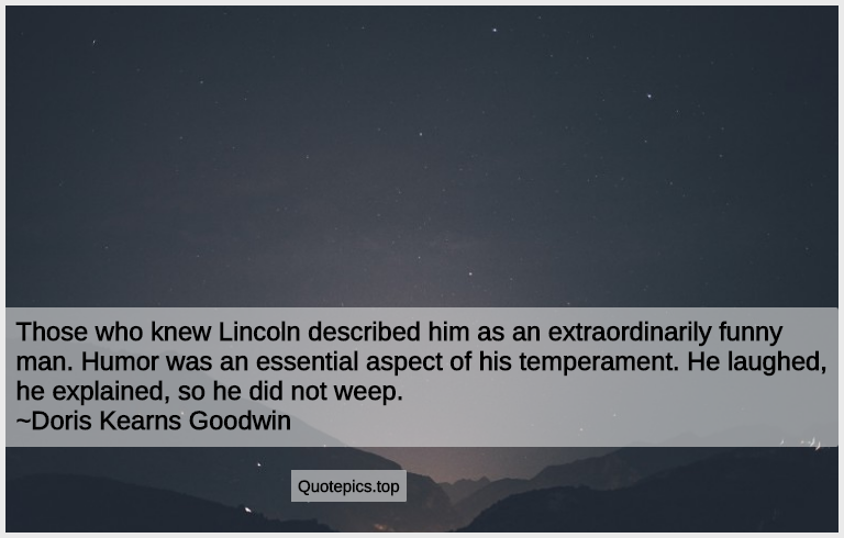 Those who knew Lincoln described him as an extraordinarily funny man. Humor was an essential aspect of his temperament. He laughed, he explained, so he did not weep. ~Doris Kearns Goodwin