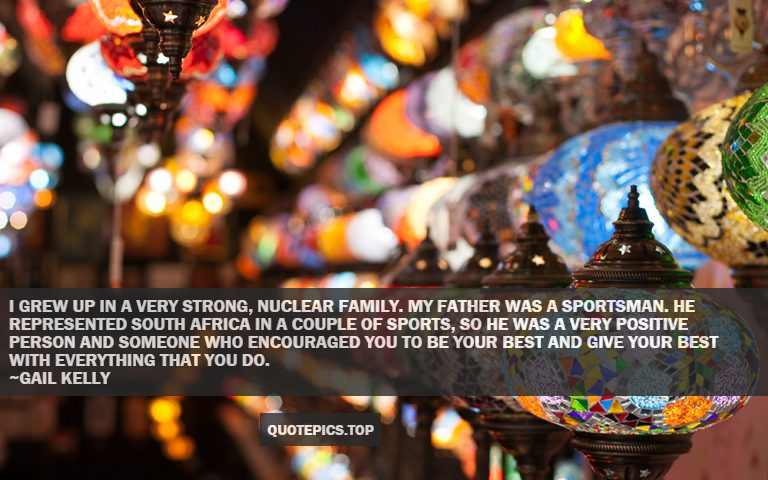 I grew up in a very strong, nuclear family. My father was a sportsman. He represented South Africa in a couple of sports, so he was a very positive person and someone who encouraged you to be your best and give your best with everything that you do. ~Gail Kelly