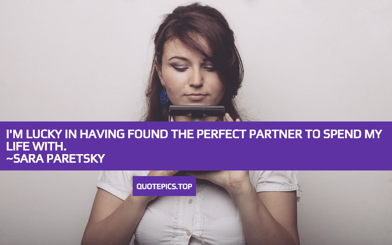 I'm lucky in having found the perfect partner to spend my life with. ~Sara Paretsky
