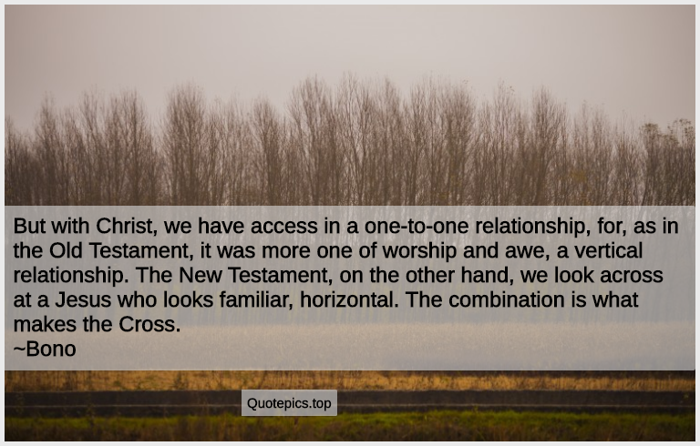 But with Christ, we have access in a one-to-one relationship, for, as in the Old Testament, it was more one of worship and awe, a vertical relationship. The New Testament, on the other hand, we look across at a Jesus who looks familiar, horizontal. The combination is what makes the Cross. ~Bono
