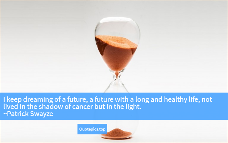 I keep dreaming of a future, a future with a long and healthy life, not lived in the shadow of cancer but in the light. ~Patrick Swayze