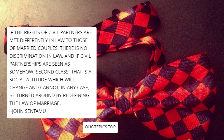If the rights of civil partners are met differently in law to those of married couples, there is no discrimination in law, and if civil partnerships are seen as somehow 'second class' that is a social attitude which will change and cannot, in any case, be turned around by redefining the law of marriage. ~John Sentamu