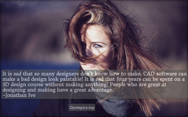 It is sad that so many designers don't know how to make. CAD software can make a bad design look palatable! It is sad that four years can be spent on a 3D design course without making anything! People who are great at designing and making have a great advantage. ~Jonathan Ive