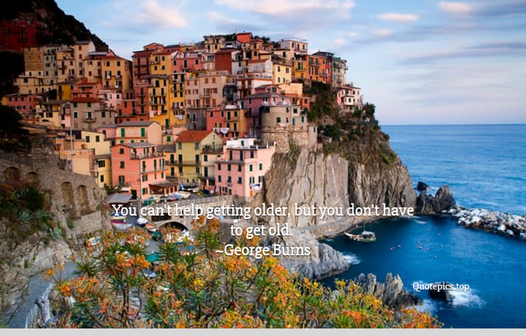 You can't help getting older, but you don't have to get old. ~George Burns