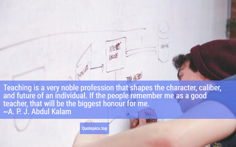 Teaching is a very noble profession that shapes the character, caliber, and future of an individual. If the people remember me as a good teacher, that will be the biggest honour for me. ~A. P. J. Abdul Kalam
