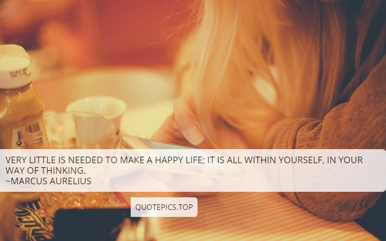 Very little is needed to make a happy life; it is all within yourself, in your way of thinking. ~Marcus Aurelius