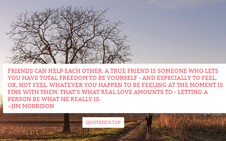 Friends can help each other. A true friend is someone who lets you have total freedom to be yourself - and especially to feel. Or, not feel. Whatever you happen to be feeling at the moment is fine with them. That's what real love amounts to - letting a person be what he really is. ~Jim Morrison