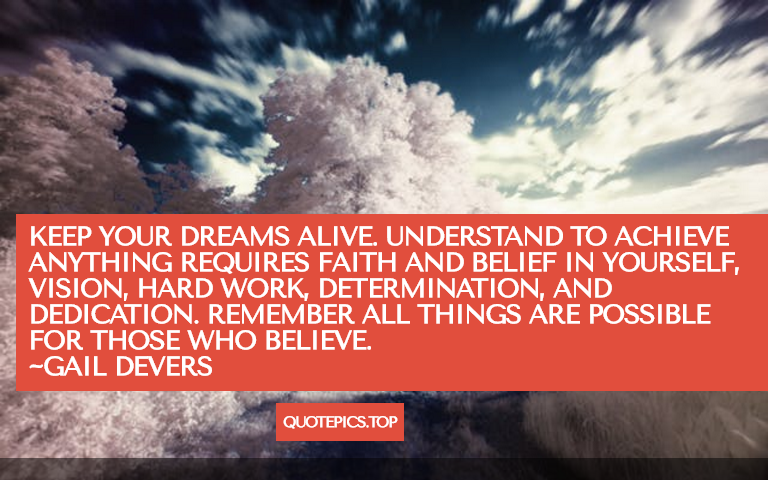 Keep your dreams alive. Understand to achieve anything requires faith and belief in yourself, vision, hard work, determination, and dedication. Remember all things are possible for those who believe. ~Gail Devers