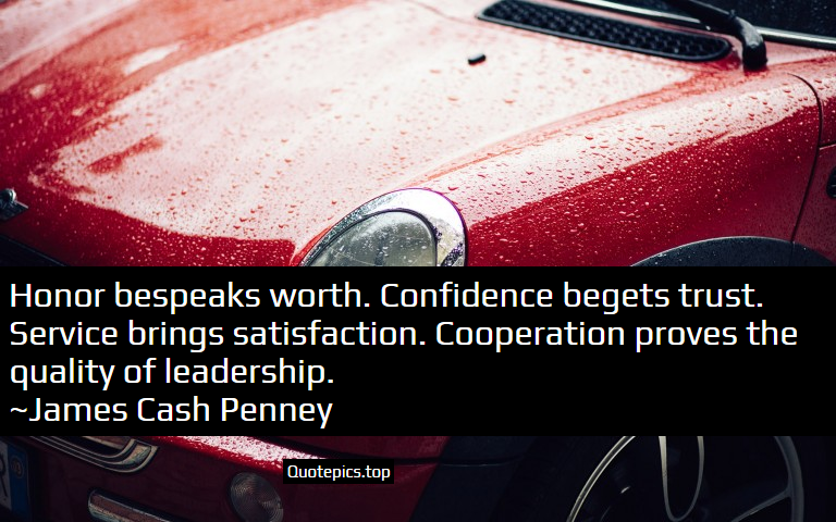 Honor bespeaks worth. Confidence begets trust. Service brings satisfaction. Cooperation proves the quality of leadership. ~James Cash Penney