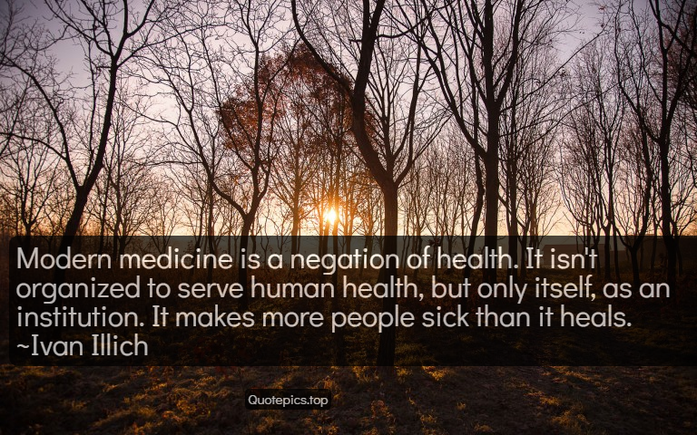 Modern medicine is a negation of health. It isn't organized to serve human health, but only itself, as an institution. It makes more people sick than it heals. ~Ivan Illich