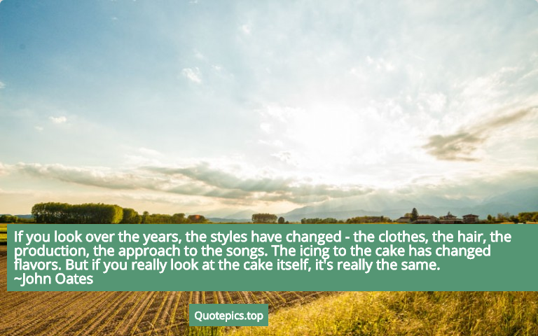 If you look over the years, the styles have changed - the clothes, the hair, the production, the approach to the songs. The icing to the cake has changed flavors. But if you really look at the cake itself, it's really the same. ~John Oates