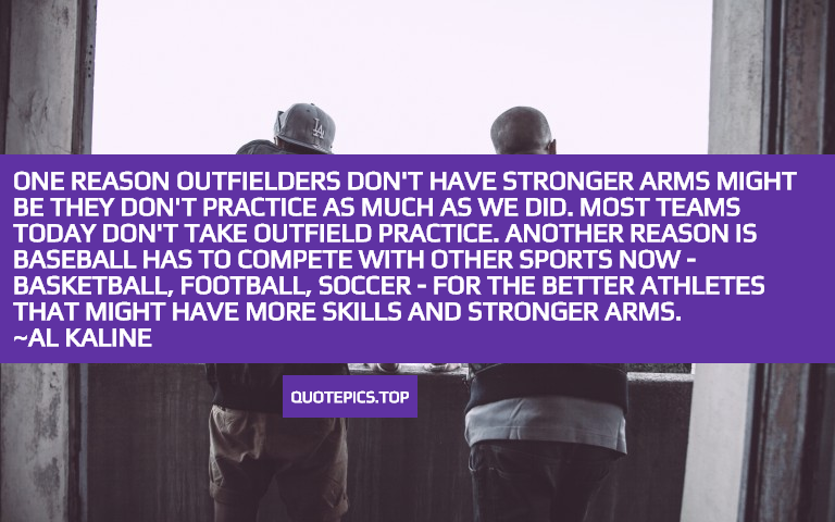 One reason outfielders don't have stronger arms might be they don't practice as much as we did. Most teams today don't take outfield practice. Another reason is baseball has to compete with other sports now - basketball, football, soccer - for the better athletes that might have more skills and stronger arms. ~Al Kaline