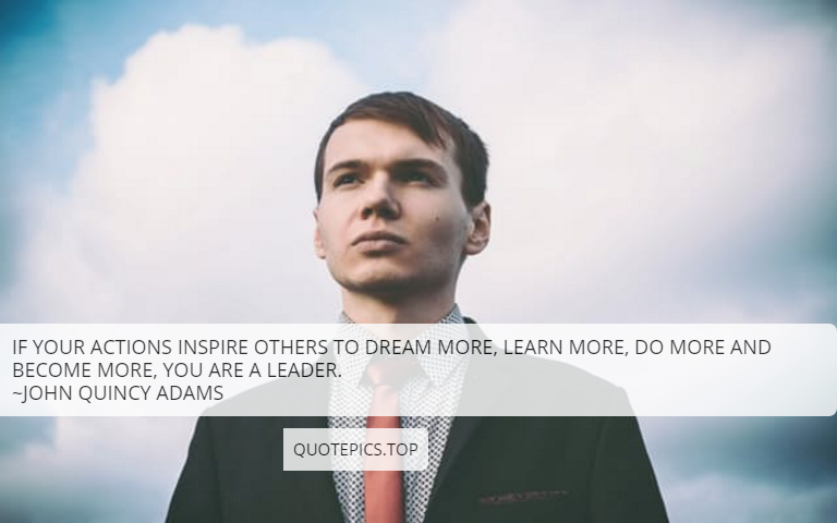 If your actions inspire others to dream more, learn more, do more and become more, you are a leader. ~John Quincy Adams