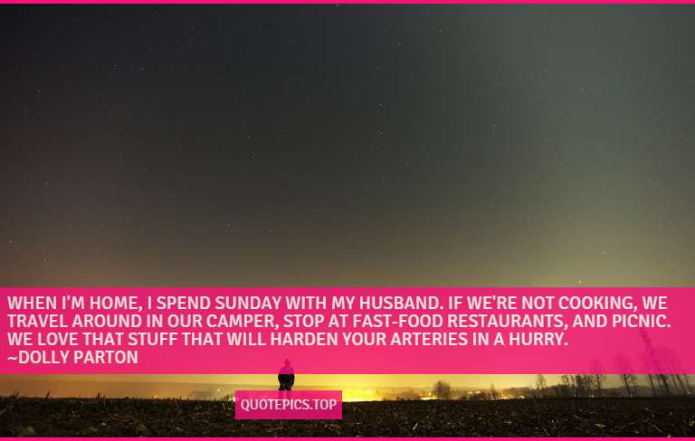 When I'm home, I spend Sunday with my husband. If we're not cooking, we travel around in our camper, stop at fast-food restaurants, and picnic. We love that stuff that will harden your arteries in a hurry. ~Dolly Parton