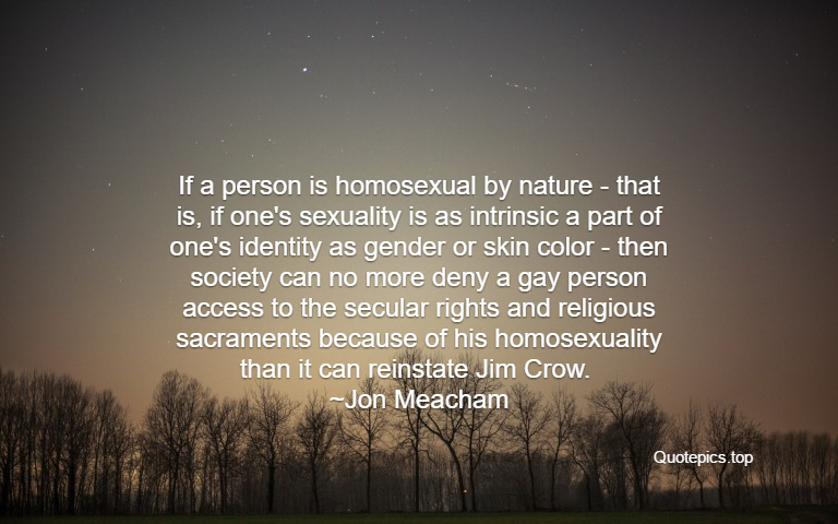 If a person is homosexual by nature - that is, if one's sexuality is as intrinsic a part of one's identity as gender or skin color - then society can no more deny a gay person access to the secular rights and religious sacraments because of his homosexuality than it can reinstate Jim Crow. ~Jon Meacham