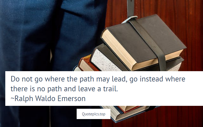 Do not go where the path may lead, go instead where there is no path and leave a trail. ~Ralph Waldo Emerson