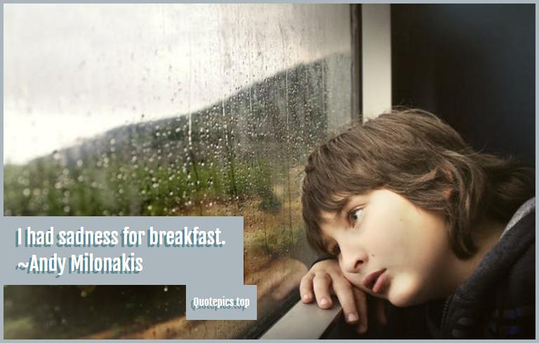 I had sadness for breakfast. ~Andy Milonakis