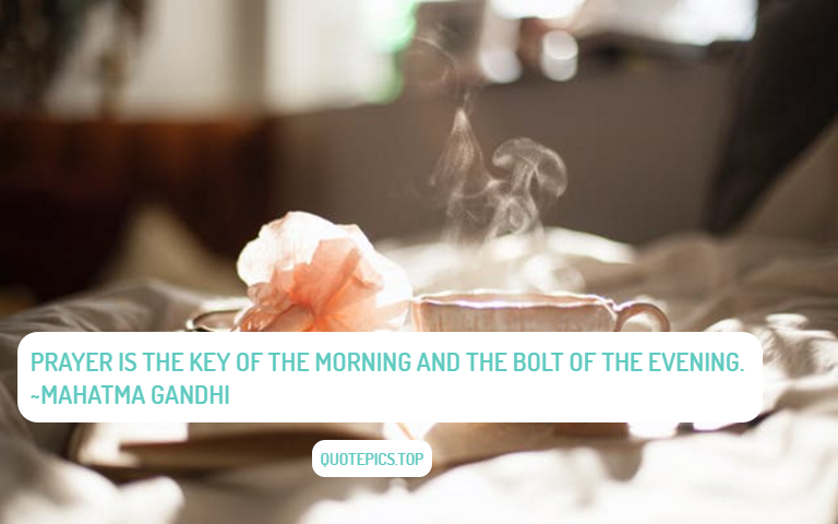 Prayer is the key of the morning and the bolt of the evening. ~Mahatma Gandhi
