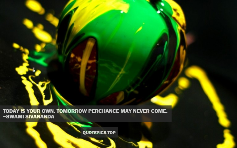 Today is your own. Tomorrow perchance may never come. ~Swami Sivananda