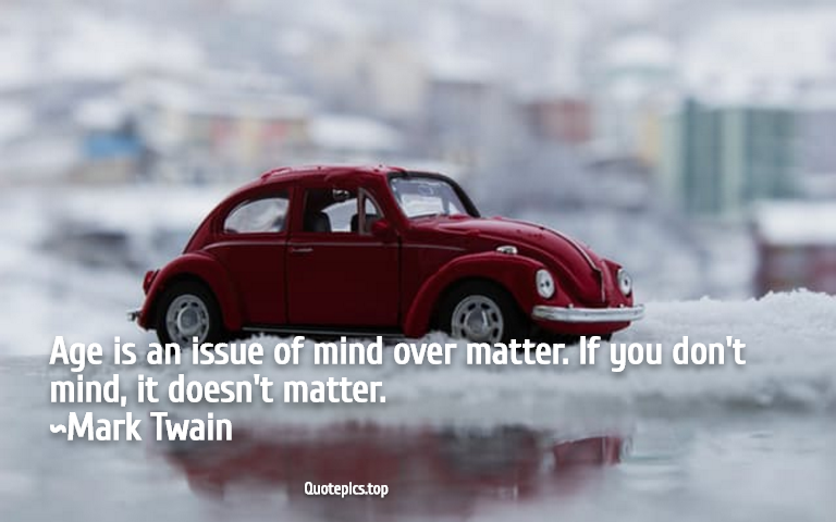 Age is an issue of mind over matter. If you don't mind, it doesn't matter. ~Mark Twain