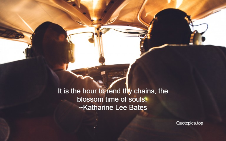 It is the hour to rend thy chains, the blossom time of souls. ~Katharine Lee Bates