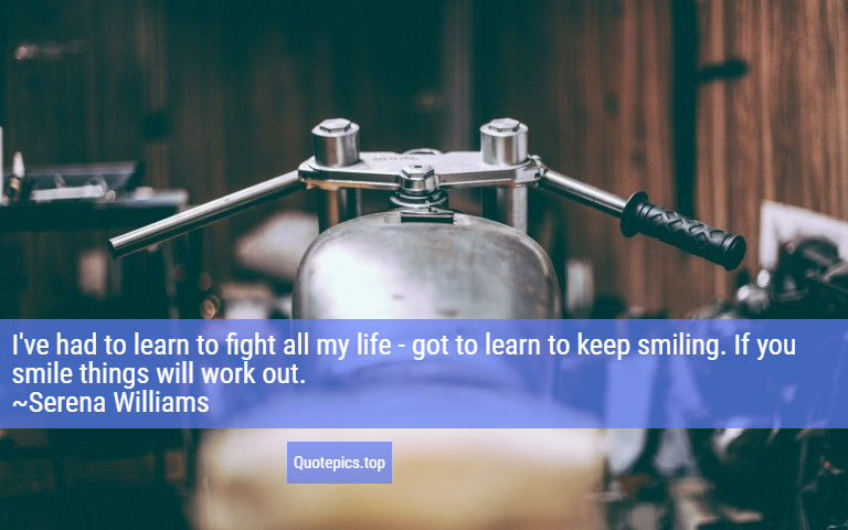I've had to learn to fight all my life - got to learn to keep smiling. If you smile things will work out. ~Serena Williams