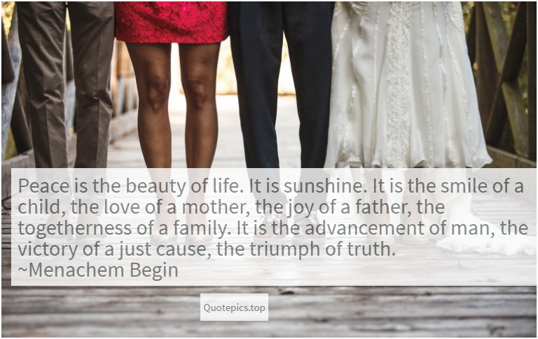 Peace is the beauty of life. It is sunshine. It is the smile of a child, the love of a mother, the joy of a father, the togetherness of a family. It is the advancement of man, the victory of a just cause, the triumph of truth. ~Menachem Begin