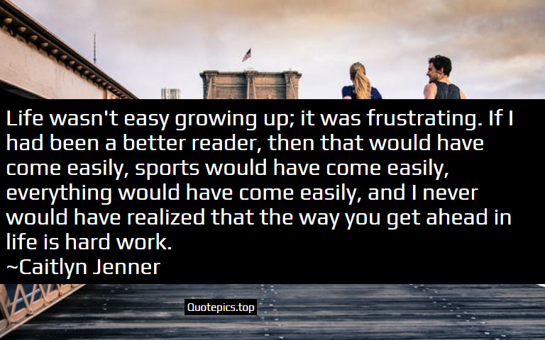 Life wasn't easy growing up; it was frustrating. If I had been a better reader, then that would have come easily, sports would have come easily, everything would have come easily, and I never would have realized that the way you get ahead in life is hard work. ~Caitlyn Jenner