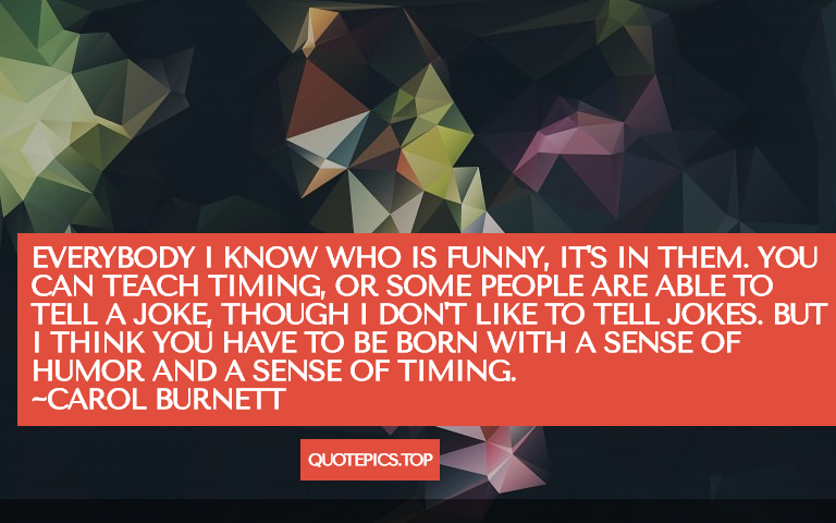 Everybody I know who is funny, it's in them. You can teach timing, or some people are able to tell a joke, though I don't like to tell jokes. But I think you have to be born with a sense of humor and a sense of timing. ~Carol Burnett
