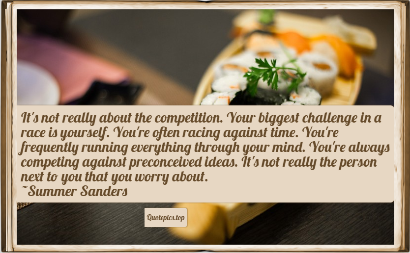 It's not really about the competition. Your biggest challenge in a race is yourself. You're often racing against time You're frequently running everything through your mind. You're always competing against preconceived ideas. It's not really the person next to you that you worry about. ~Summer Sanders