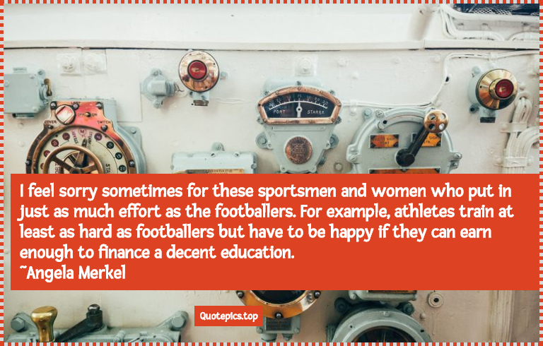 I feel sorry sometimes for these sportsmen and women who put in just as much effort as the footballers. For example, athletes train at least as hard as footballers but have to be happy if they can earn enough to finance a decent education. ~Angela Merkel