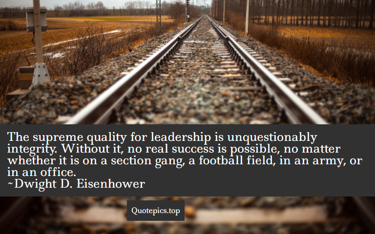 The supreme quality for leadership is unquestionably integrity. Without it, no real success is possible, no matter whether it is on a section gang, a football field, in an army, or in an office. ~Dwight D. Eisenhower
