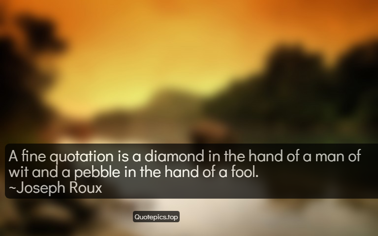 A fine quotation is a diamond in the hand of a man of wit and a pebble in the hand of a fool. ~Joseph Roux
